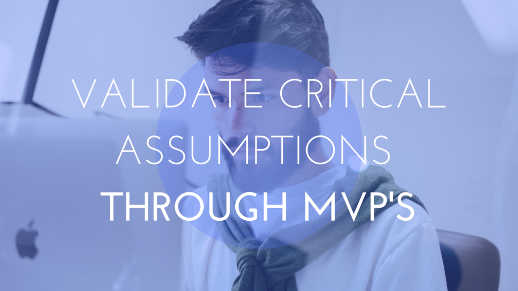 VALIDATE CRITICAL ASSUMPTIONS THROUGH MVP'S